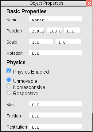 This is an image of the properties window. The top portion titled Basic Properties has the following editable boxes: Name; Position with spaces for x, y, and z; Scale with spaces for x and y; and Rotation.              The bottom portion is titled Physics. Options are: a check box for Enable Physics; radial options Unmoveable, Nonresponsive, and Responsive; and editible spaces for Mass, Friction, and Restitution.